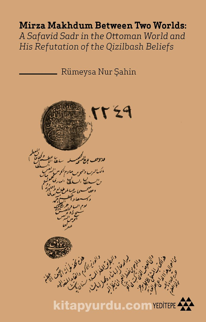 Mirza Makhdum Between Two Worlds:A Safavid Sadr in the Ottoman World and His Refutation of the Qizilbash Beliefs PDF Kitap İndir