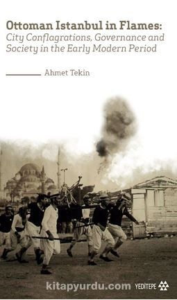 Ottoman Istanbul in Flames:City Conflagrations, Governance and Society in the Early Modern Period PDF Kitap İndir