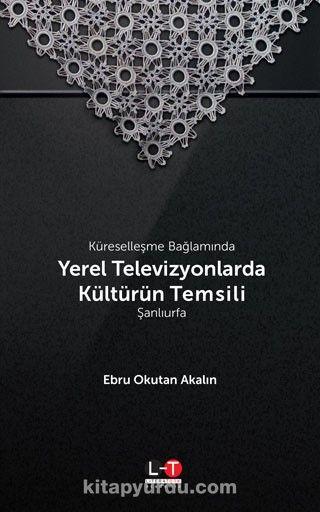 Küreselleşme Bağlamında Yerel Televizyonlarda Kültürün Temsili: Şanlıurfa PDF Kitap İndir