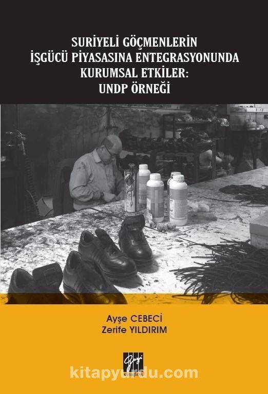 Suriyeli Göçmenlerin İşgücü Piyasasına Entegrasyonunda Kurumsal Etkiler: UNDP Örneği PDF Kitap İndir