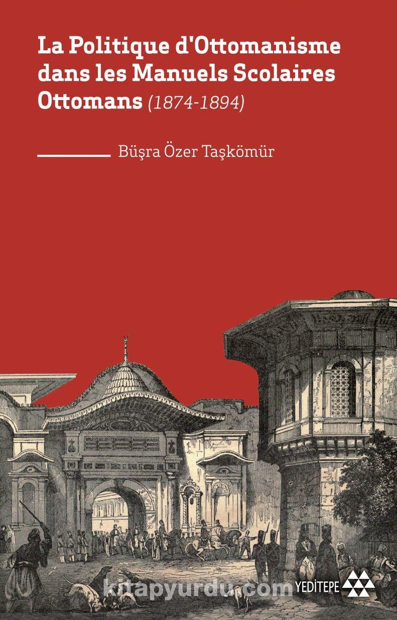 La Politique d'Ottomanisme dans les Manuels Scolaires Ottomans  (1874-1894) PDF Kitap İndir